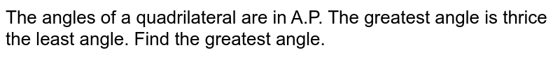 The angles of a quadrilateral are in A.P. The greatest angle is thrice the least angle. Find the greatest angle.