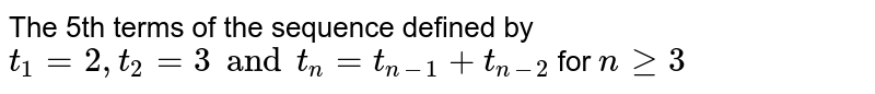 The 5th terms of the sequence defined by `t_(1)=2,t_(2)=3 and t_(n)=t_(n-1)+t_(n-2)` for `nge3`
