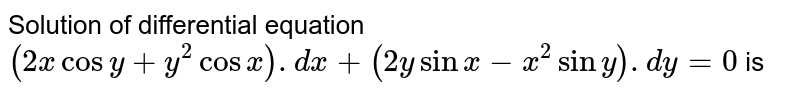 Solution of differential equation `(2xcosy+y^2cosx).dx+(2ysinx-x^2siny).dy=0` is