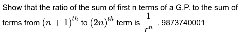 Show that the ratio of the sum of first n terms of a   G.P. to the sum of terms from `(n+1)^(t h)` to `(2n)^(t h)` term is `1/(r^n)`