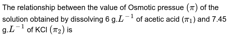 The relationship between the value of Osmotic pressue `(pi)` of the solution obtained by dissolving 6 g.`L^(-1)`  of acetic acid (`pi_1`) and  7.45 g.`L^(-1)` of KCl `(pi_2)` is