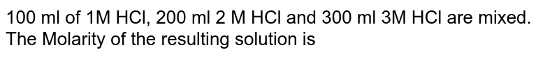 100 ml of 1M HCl, 200 ml 2 M HCl and 300 ml 3M HCl are mixed. The Molarity of the resulting solution is