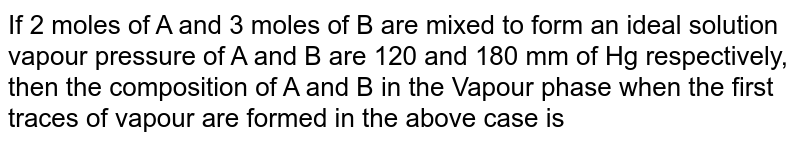 If 2 moles of A and 3 moles of B are mixed to form an ideal solution vapour pressure of A and B are 120 and 180 mm of Hg respectively, then the composition of A and B in the Vapour phase when the first traces of vapour are formed in the above case is