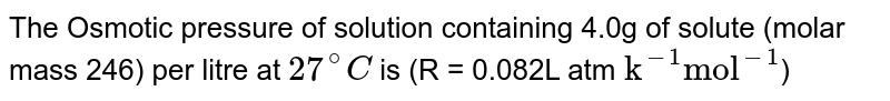 """The Osmotic pressure of solution containing 4.0g of solute (molar mass 246) per litre at `27^@C` is (R = 0.082L atm `""""k""""^(-1) """"mol""""^(-1)`)"""