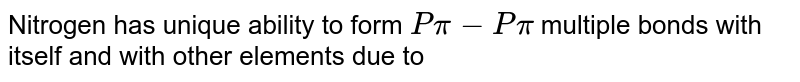 Nitrogen has unique ability to form `P pi- P pi` multiple bonds with itself and with other elements due to