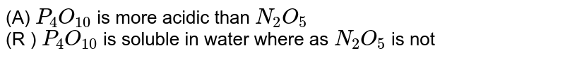 (A) `P_(4)O_(10)` is more acidic than `N_(2)O_(5)` <br> (R ) `P_(4)O_(10)` is soluble in water where as `N_(2)O_(5)` is not