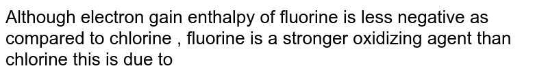 Although electron gain enthalpy of fluorine is less negative as compared to chlorine  , fluorine is a stronger oxidizing agent than chlorine this is due to