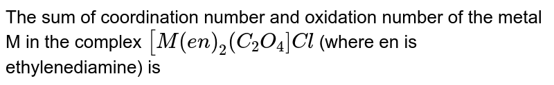 The sum of coordination number and oxidation number of the metal M in the complex `[M(en)_2(C_2O_4]Cl` (where en is ethylenediamine) is
