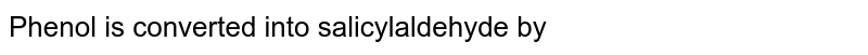 Phenol is converted into salicylaldehyde by