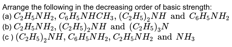 Arrange the following in the decreasing order of basic strength : <br> a) `C_(2)H_(5)NH_(2), C_(6)H_(5)NHCH_(3), (C_(2)H_(5))_(2)NH and C_(6)H_(5)NH_(2)` <br> b) `C_(2)H_(5)NH_(2), (C_(2)H_(5))_(2)NH and (C_(2)H_(5))_(3)N` <br> c) `(C_(2)H_(5))_(2)NH, C_(6)H_(5)NH_(2), C_(2)H_(5)NH_(2) and NH_(3)`.