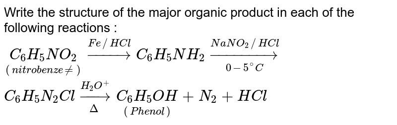 """Write the structure of the major organic product in each of the following reactions : <br>  `underset(""""(nitrobenzene)"""")(C_(6)H_(5)NO_(2))overset(Fe//HCl)rarr C_(6)H_(5)NH_(2)overset(NaNO_(2) //HCl)underset(0-5^(@)C)rarr` <br> `C_(6)H_(5)N_(2)Cl overset(H_(2)O^(+))underset(Delta)rarr underset(""""(Phenol)"""")(C_(6)H_(5)OH)+N_(2)+HCl`"""