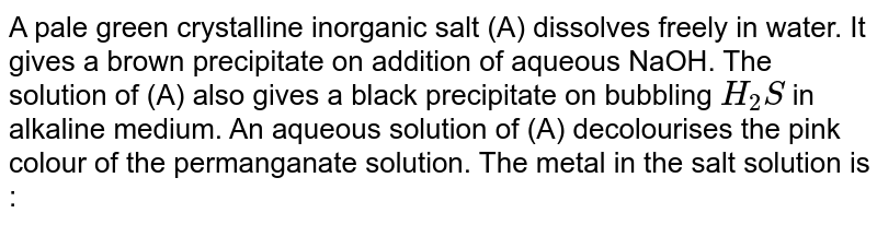 A pale green crystalline inorganic salt (A) dissolves freely in water. It gives a brown precipitate on addition of aqueous NaOH. The solution of (A) also gives a black precipitate on bubbling `H_(2)S` in alkaline medium. An aqueous solution of (A) decolourises the pink colour of the permanganate solution. The metal in the salt solution is :