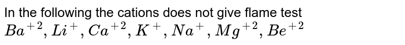 In the following the cations does not give flame test <br> `Ba^(+2), Li^(+), Ca^(+2), K^(+), Na^(+), Mg^(+2), Be^(+2)`