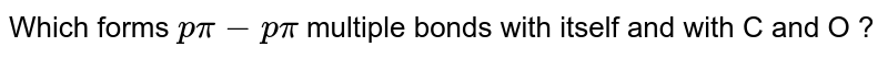 Which forms `p pi - p pi`  multiple bonds with itself and with C and O ?