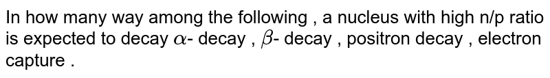 In how many way among the following , a nucleus with high n/p ratio is expected to decay `alpha`- decay , `beta`- decay , positron decay , electron capture .