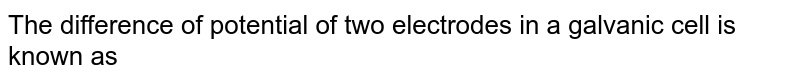 The difference of potential of two electrodes in a galvanic cell is known as