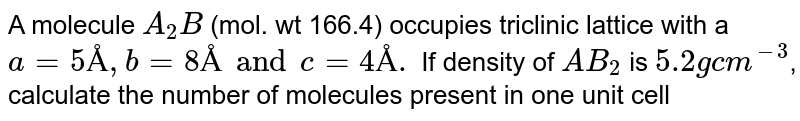 A molecule `A_(2)B` (mol. wt 166.4) occupies triclinic lattice with a `a=5Å, b=8Å and c = 4Å.` If density of `AB_(2)` is `5.2 g cm^(-3)`, calculate the number of molecules present in one unit cell