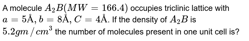 A molecule `A_(2)B(MW = 166.4)` occupies triclinic lattice with `a = 5Å, b = 8Å, C = 4Å`. If the density of `A_(2)B` is `5.2gm//cm^(3)` the number of molecules present in one unit cell is?