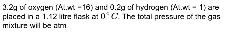 3.2g of oxygen (At.wt =16) and 0.2g of hydrogen (At.wt = 1) are placed in a 1.12 litre flask at `0^@C`. The total pressure of the gas mixture will be atm