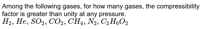 Among the following gases, for how many gases, the compressibility factor is greater than unity at any pressure. `H_2, He, SO_2, CO_2, CH_4, N_2, C_2H_6 O_2`