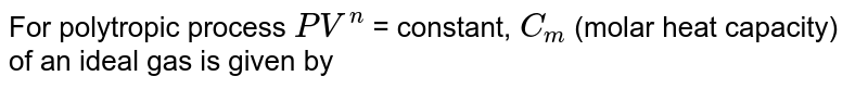 For polytropic process `PV^(n) =` constant, `C_(m)` (molar heat capacity) of an ideal gas is given by