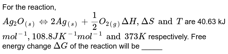 For the reaction, `Ag_(2)O_((s)) hArr 2Ag_((s)) + (1)/(2) O_(2(g)) Delta H, Delta S and T` are 40.63 kJ `mol^(-1), 108.8 JK^(-1) mol^(-1) and 373K` respectively. Free energy change `Delta G` of the reaction will be _____