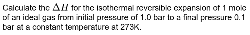 Calculate the `Delta H` for the isothermal reversible expansion of 1 mole of an ideal gas from initial pressure of 1.0 bar to a final pressure 0.1 bar at a constant temperature at 273K.