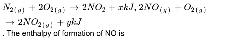 `N_(2(g)) + 2O_(2(g)) rarr 2NO_(2) + xkJ, 2NO_((g)) + O_(2(g)) rarr 2NO_(2(g)) + ykJ`. The enthalpy of formation of NO is