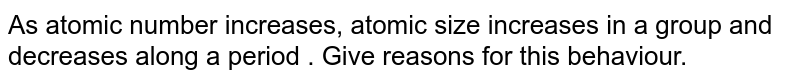 As atomic number increases, atomic size increases in a group and decreases along a period . Give reasons for this behaviour.