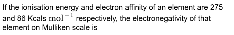 """If the ionisation energy and electron affinity of an element are 275 and 86 Kcals `""""mol""""^(-1)` respectively, the electronegativity of that element on Mulliken scale is"""