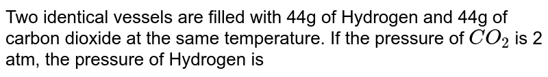 Two identical vessels are filled with 44 g of hydrogen and 44 g of carbon dioxide at the same temperature . If the pressure of `CO_(2)` is 2 atm , the pressure of hydrogen is