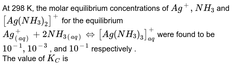 At 298 K, the molar equilibrium concentrations of `Ag^(+) , NH_(3)` and `[Ag (NH_(3))_(2)]^(+)` for the equilibrium `Ag_((aq))^(+) + 2 NH_(3 (aq)) hArr [Ag (NH_(3))_(3)]_(aq)^(+)` were found  to be `10^(-1) , 10^(-3) ` , and `10^(-1)` respectively . <br> The value of `K_(C)` is
