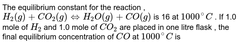 The equilibrium constant for the reaction , <br> `H_(2) (g) + CO_(2) (g) hArr H_(2) O (g) + CO (g)` is 16 at `1000^(@) C` . If 1.0 mole of `H_(2)` and  1.0 mole of `CO_(2)` are placed in one litre flask , the final equilibrium concentration of `CO` at `1000^(@) C` is