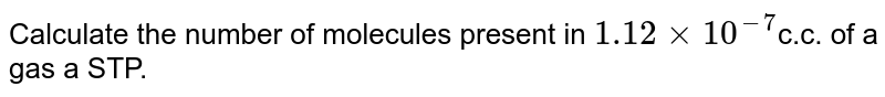 Calculate the number of molecules present in `1.12 xx 10^(-7)`c.c. of a gas a STP.