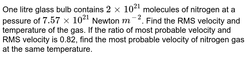 One litre glass bulb contains `2 xx10^(21)` molecules of nitrogen at a pessure of `7.57 xx 10^(21)` Newton `m^(-2)`. Find the RMS velocity and temperature of the gas. If the ratio of most probable velocity and RMS velocity is 0.82, find the most probable velocity of nitrogen gas at the same temperature.