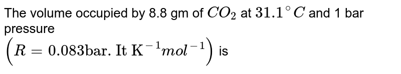 """The volume occupied by 8.8 gm of `CO_2` at `31.1^@C` and 1 bar pressure <br> `(R = 0.083 """"bar. It K""""^(-1)mol^(-1))` is"""