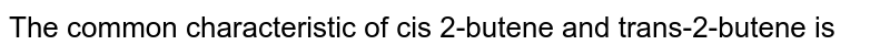 The common characteristic of cis 2-butene and trans-2-butene is