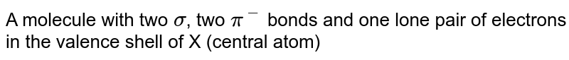 A molecule with two `sigma`, two `pi^(-)` bonds and one lone pair of electrons in the valence shell of X (central atom)