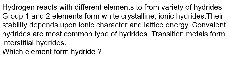Hydrogen reacts with different elements to from variety of hydrides. Group 1 and 2 elements form white crystalline, ionic hydrides.Their stability depends upon ionic character and lattice energy. Convalent hydrides are most common type of hydrides. Transition metals form interstitial hydrides. <br> Which element form hydride ?