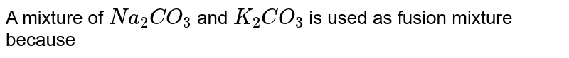 A mixture of `Na_(2)CO_(3)` and `K_(2)CO_(3)` is used as fusion mixture because