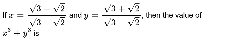 If `x=(sqrt3 - sqrt2)/(sqrt3+sqrt2)` and `y = (sqrt3 + sqrt2)/(sqrt3-sqrt2)`, then the value of `x^3 +y^3` is