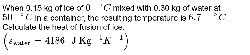 """When 0.15 kg of ice of `""""0 """"^(@)C` mixed with 0.30 kg of water at `""""50 """"^(@)C` in a container, the resulting temperature is `6.7"""" """"^(@)C`. Calculate the heat of fusion of ice. `(s_(""""water"""")=4186"""" J Kg""""^(-1)K^(-1))`"""