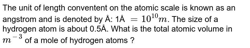 The unit of length convenient on the atomic scale is known as an angstrom and is denoted by `Å:1Å=10^(-10)m`. The size of a hydrogen atom is about `0.5Å`. What is the total atomic volume in `m^(3)` of a mole of hydrogen atoms?