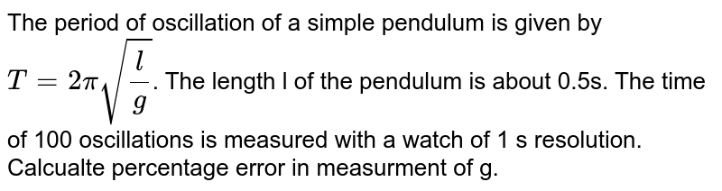 The period of oscillation of a simple pendulum is given by `T=2pi sqrt((l)/(g))`. The length l of the pendulum is about 0.5s. The time of 100 oscillations is measured with a watch of 1 s resolution. Calcualte percentage error in measurment of g.