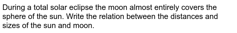 During a total solar eclipse the moon almost entirely covers the sphere of the sun. Write the relation between the distances and sizes of the sun and moon.