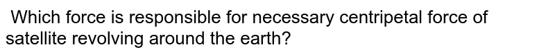 Which force is responsible for necessary centripetal force of satellite revolving around the earth?