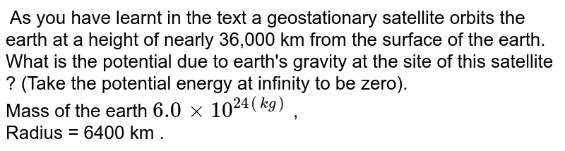 As you have learnt in the text a geostationary satellite orbits the earth at a height of nearly 36,000 km from the surface of the earth. What is the potential due to earth's gravity at the site of this satellite ? (Take the potential energy at infinity to be zero). <br> Mass of the earth ` 6.0xx 10^(24(kg)` , <br>  Radius = 6400 km .