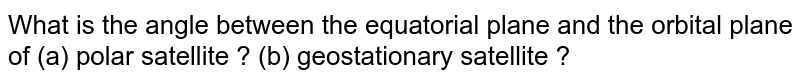 What is the angle between the equatorial plane and the orbital plane of (a) polar satellite ? (b) geostationary satellite ?