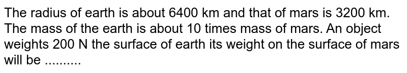 The radius of earth is about 6400 km and that of mars is 3200 km. The mass of the earth is about 10 times mass of mars. An object weights 200 N the surface of earth its weight on the surface of mars will be ..........