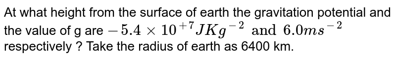 At what height from the surface of earth the gravitation potential and the value of g are `- 5.4 xx 10^(+7)  JKg^(-2) and 6.0 ms^(-2)`  respectively ? Take the radius of earth as 6400 km.